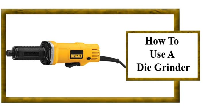 How To Use A Die Grinder 7 Steps Should Be Taken