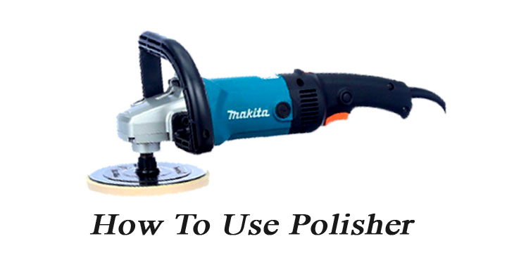 How To Use Polisher Is Not Difficult At All! 6 Steps For You
